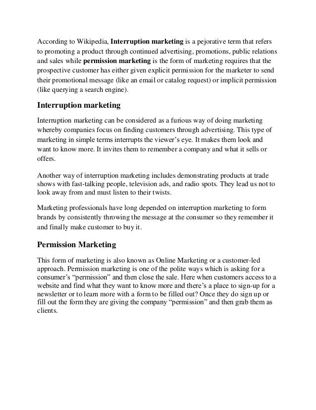 According to Wikipedia, Interruption marketing is a pejorative term that refersto promoting a product through continued ad...