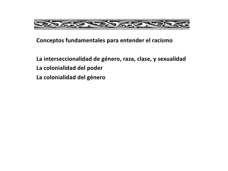 Conceptos fundamentales para entender el racismo La interseccionalidad de género, raza, clase, y sexualidad La colonialida...