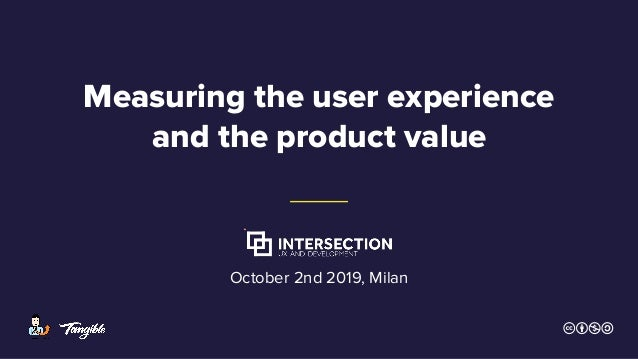 Measuring the user experience and the product value October 2nd 2019, Milan