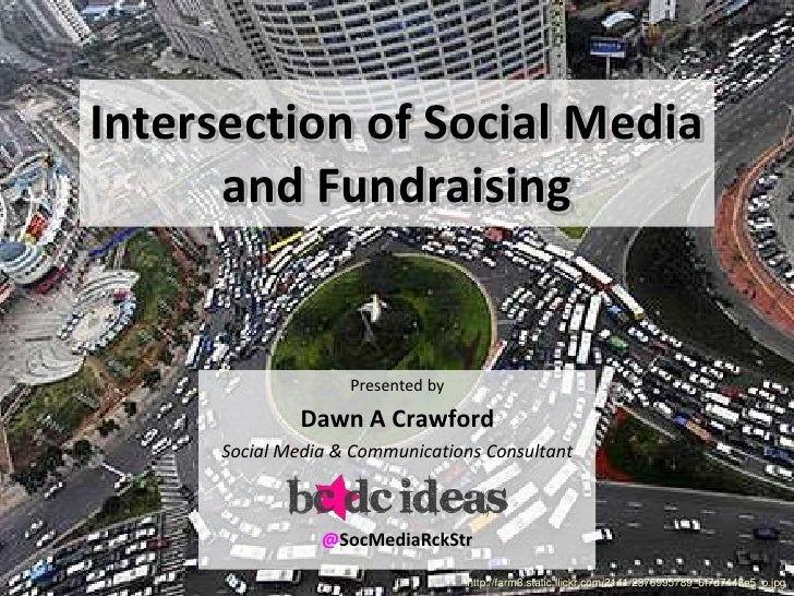 Intersection of Social Media      and Fundraising                    Presented by              Dawn A Crawford      Social...