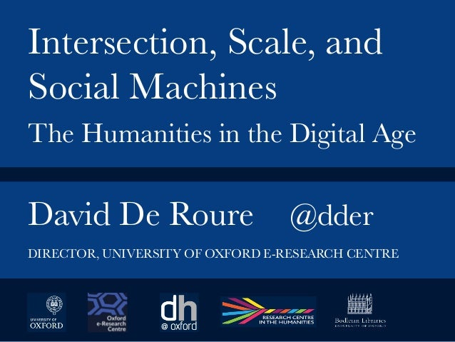 David De Roure  @dder   Intersection, Scale, and Social Machines  The Humanities in the Digital Age DIRECTOR, UNIVERSITY O...