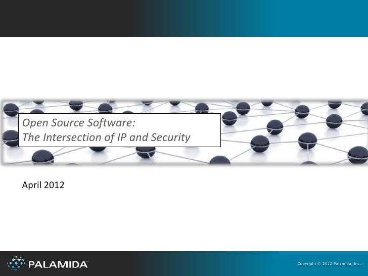 Open Source Software:The Intersection of IP and SecurityApril 2012                                      Copyright © 2012 P...