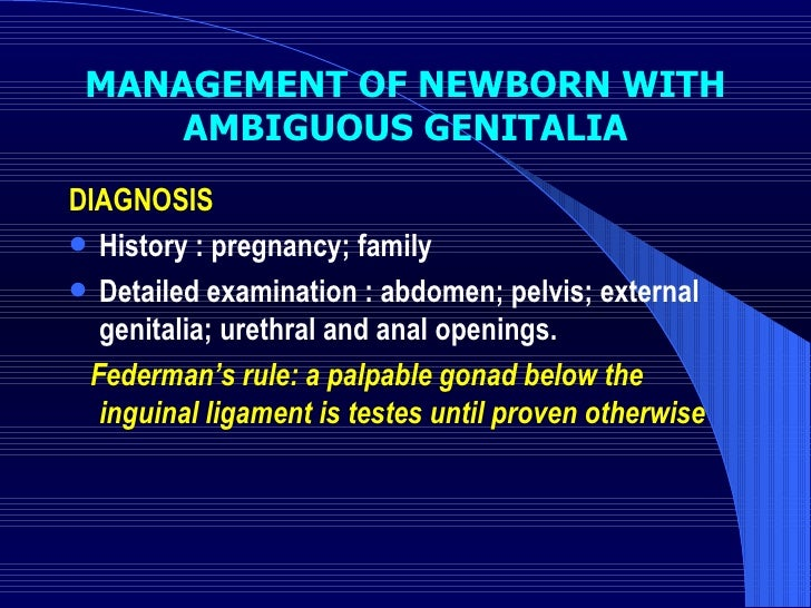 MANAGEMENT OF NEWBORN WITH AMBIGUOUS GENITALIA <ul><li>DIAGNOSIS </li></ul><ul><li>History : pregnancy; family  </li></ul>...