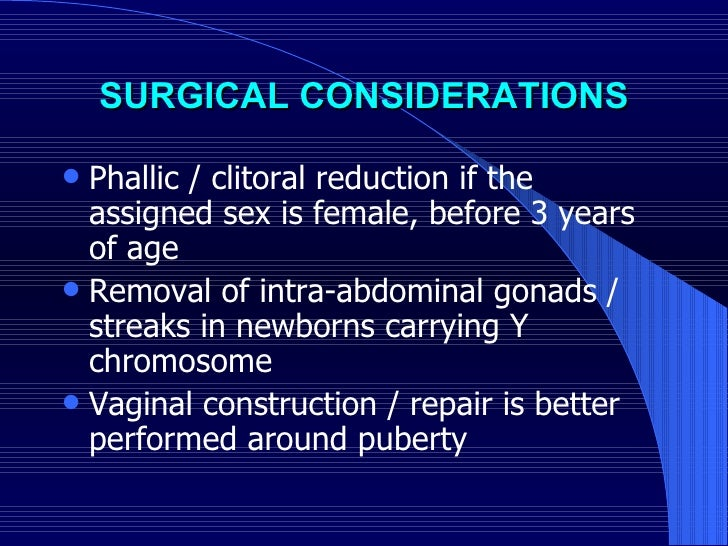 SURGICAL CONSIDERATIONS <ul><li>Phallic / clitoral reduction if the assigned sex is female, before 3 years of age  </li></...