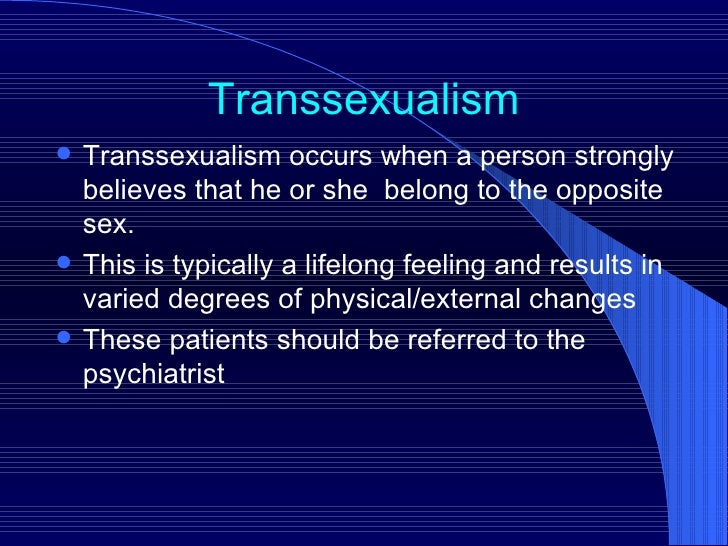 Transsexualism <ul><li>Transsexualism occurs when a person strongly believes that he or she  belong to the opposite sex. <...