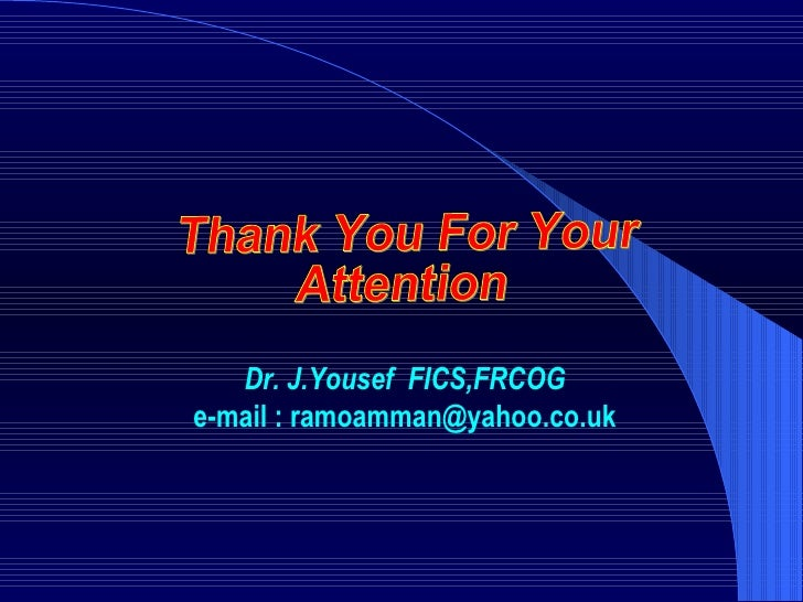 Thank You For Your Attention Dr. J.Yousef  FICS,FRCOG e-mail : ramoamman@yahoo.co.uk