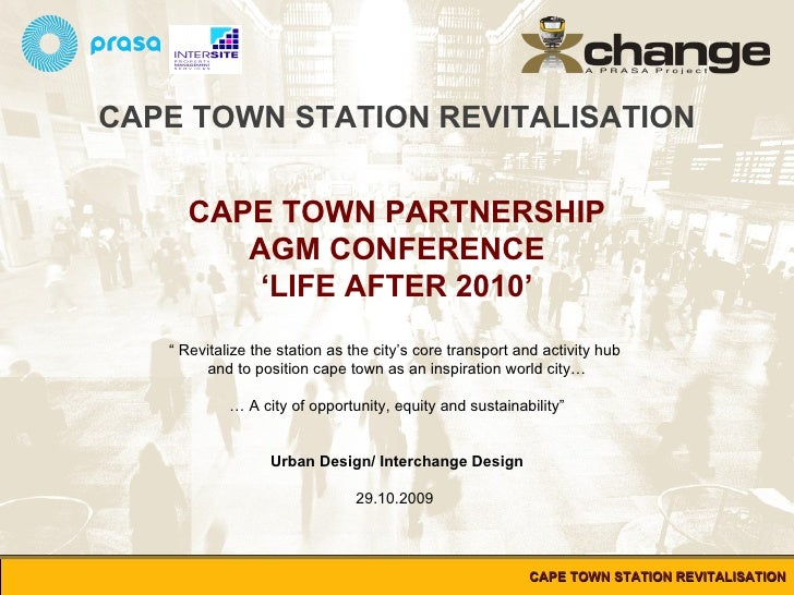 """CAPE TOWN STATION REVITALISATION CAPE TOWN PARTNERSHIP AGM CONFERENCE ' LIFE AFTER 2010' """"  Revitalize the station as the ..."""