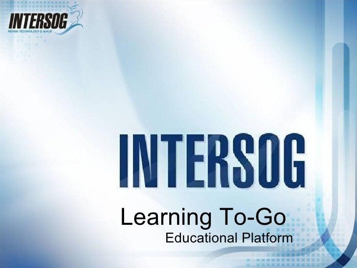 <ul><li>Learning To-Go </li></ul><ul><li>Educational Platform </li></ul>