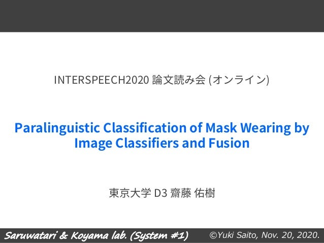 ©Yuki Saito, Nov. 20, 2020. Paralinguistic Classification of Mask Wearing by Image Classifiers and Fusion 東京大学 D3 齋藤 佑樹 IN...