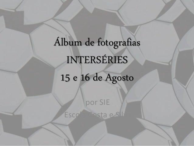 Álbum de fotografias INTERSÉRIES 15 e 16 de Agosto por SIE Escola Costa e Silva