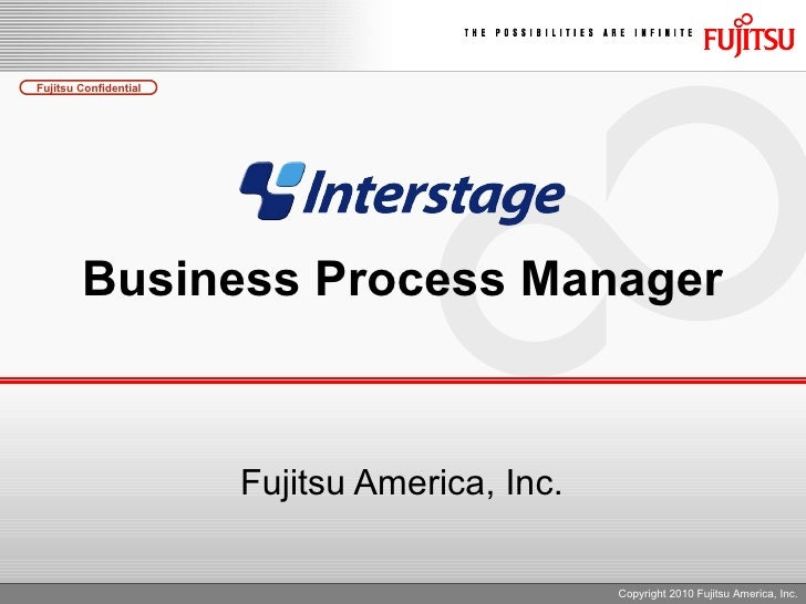 Business Process Manager Fujitsu America, Inc. Copyright 2010 Fujitsu America, Inc.