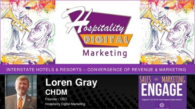 INTERSTATE HOTELS & RESORTS – CONVERGENCE OF REVENUE & MARKETING Loren Gray CHDM Founder / CEO Hospitality Digital Marketi...