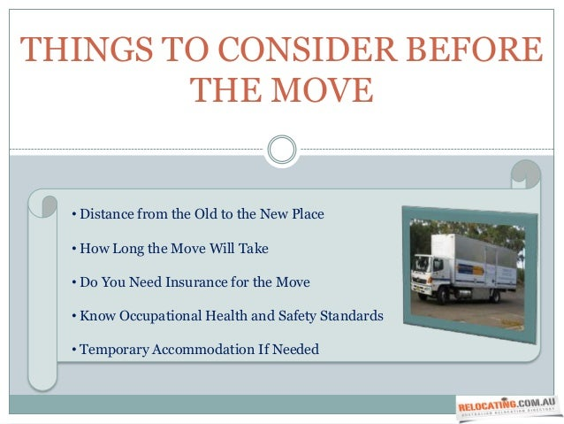THINGS TO CONSIDER BEFORE        THE MOVE  • Distance from the Old to the New Place  • How Long the Move Will Take  • Do Y...