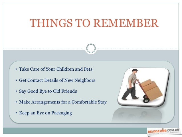 THINGS TO REMEMBER• Take Care of Your Children and Pets• Get Contact Details of New Neighbors• Say Good Bye to Old Friends...