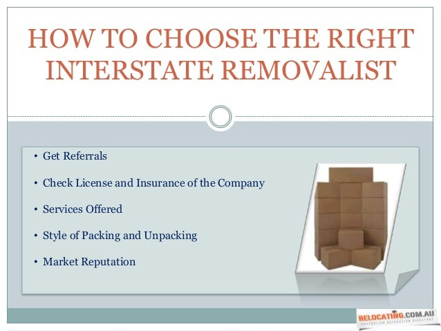 HOW TO CHOOSE THE RIGHT INTERSTATE REMOVALIST• Get Referrals• Check License and Insurance of the Company• Services Offered...