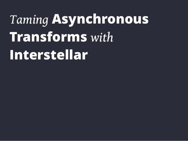 Taming Asynchronous Transforms with Interstellar