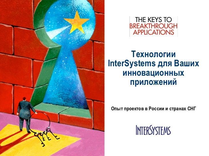 ТехнологииInterSystems для Ваших    инновационных      приложенийОпыт проектов в России и странах СНГ