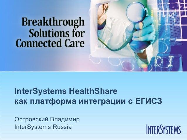 InterSystems HealthShareкак платформа интеграции с ЕГИСЗОстровский ВладимирInterSystems Russia