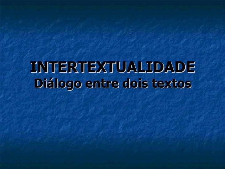 INTERTEXTUALIDADE Diálogo entre  dois  textos