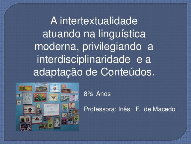 A intertextualidade atuando na linguística moderna, privilegiando a interdisciplinaridade e a adaptação de Conteúdos. 8ºs ...
