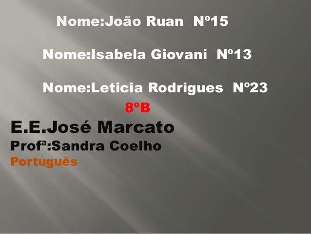 Nome:João Ruan Nº15 Nome:Isabela Giovani Nº13 Nome:Leticia Rodrigues Nº23 8ºB E.E.José Marcato Profª:Sandra Coelho Portugu...