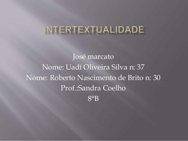 José marcato Nome: Uadí Oliveira Silva n: 37 Nome: Roberto Nascimento de Brito n: 30 Prof.:Sandra Coelho 8°B
