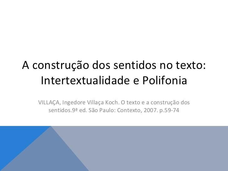 A construção dos sentidos no texto: Intertextualidade e Polifonia VILLAÇA, Ingedore Villaça Koch. O texto e a construção d...