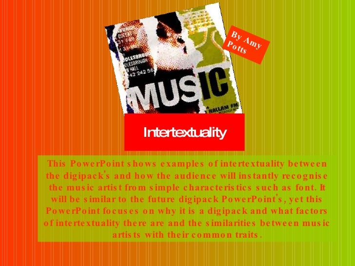 Intertextuality This PowerPoint shows examples of intertextuality between the digipack's and how the audience will instant...