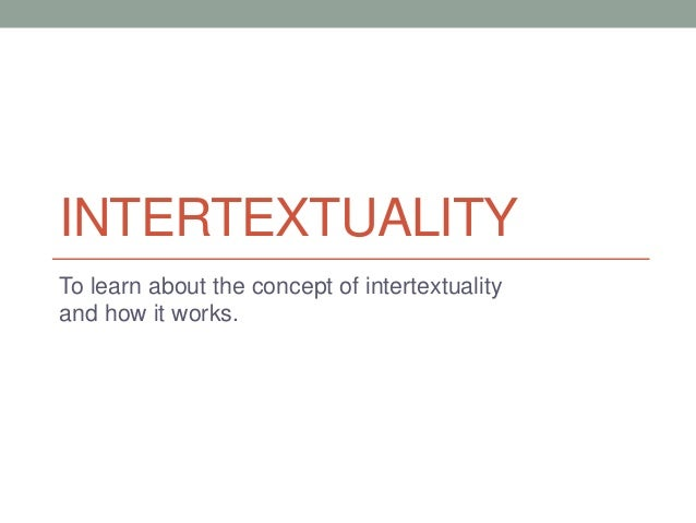 INTERTEXTUALITY To learn about the concept of intertextuality and how it works.