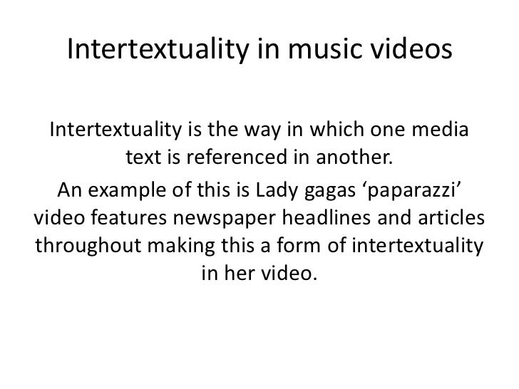 Intertextuality in music videos  Intertextuality is the way in which one media          text is referenced in another.   A...
