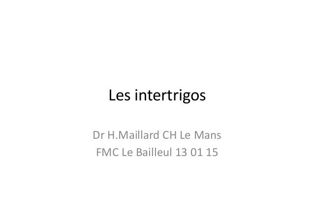 Les  intertrigos   Dr  H.Maillard  CH  Le  Mans   FMC  Le  Bailleul  13  01  15