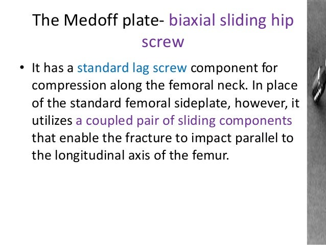 The Medoff plate- biaxial sliding hip screw • It has a standard lag screw component for compression along the femoral neck...