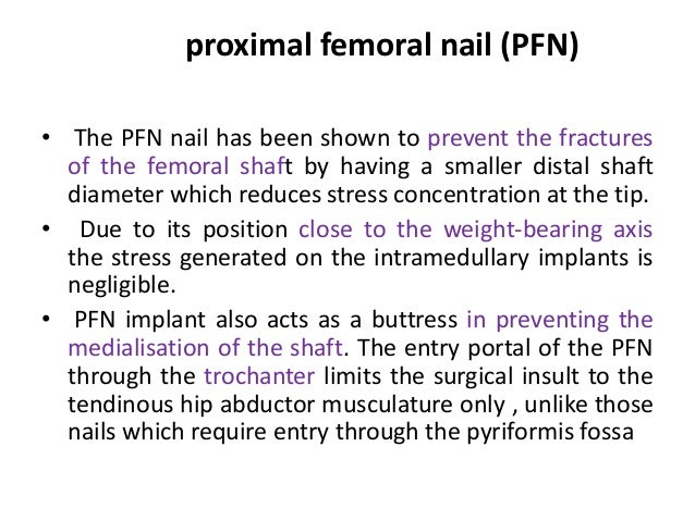 proximal femoral nail (PFN) • The PFN nail has been shown to prevent the fractures of the femoral shaft by having a smalle...