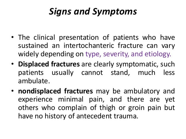 Signs and Symptoms • The clinical presentation of patients who have sustained an intertochanteric fracture can vary widely...