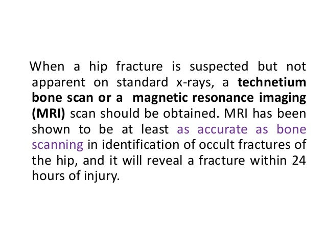 When a hip fracture is suspected but not apparent on standard x-rays, a technetium bone scan or a magnetic resonance imagi...