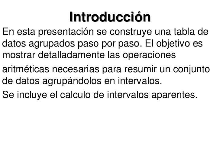 IntroducciónEn esta presentación se construye una tabla dedatos agrupados paso por paso. El objetivo esmostrar detalladame...