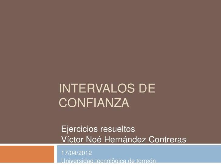 INTERVALOS DECONFIANZAEjercicios resueltosVíctor Noé Hernández Contreras17/04/2012Universidad tecnológica de torreón
