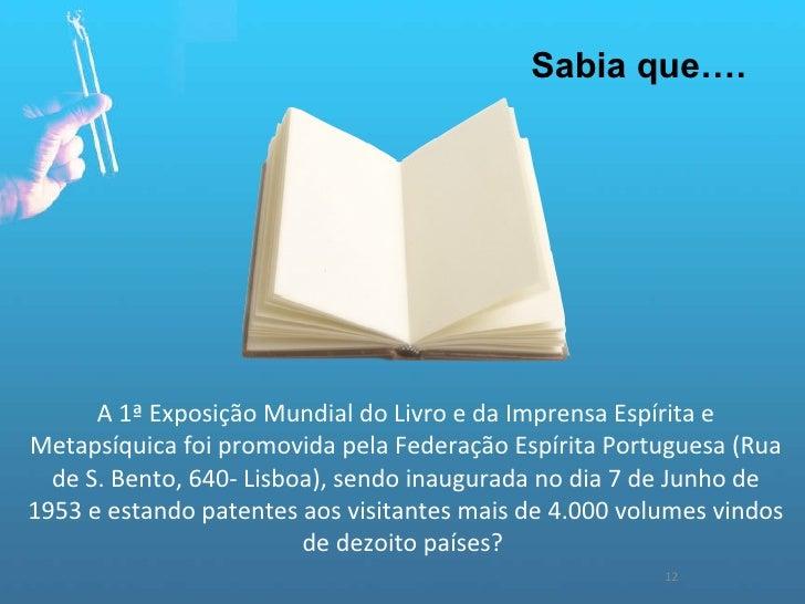 12 Sabia que…. A 1ª Exposição Mundial do Livro e da Imprensa Espírita e Metapsíquica foi promovida pela Federação Espírita...