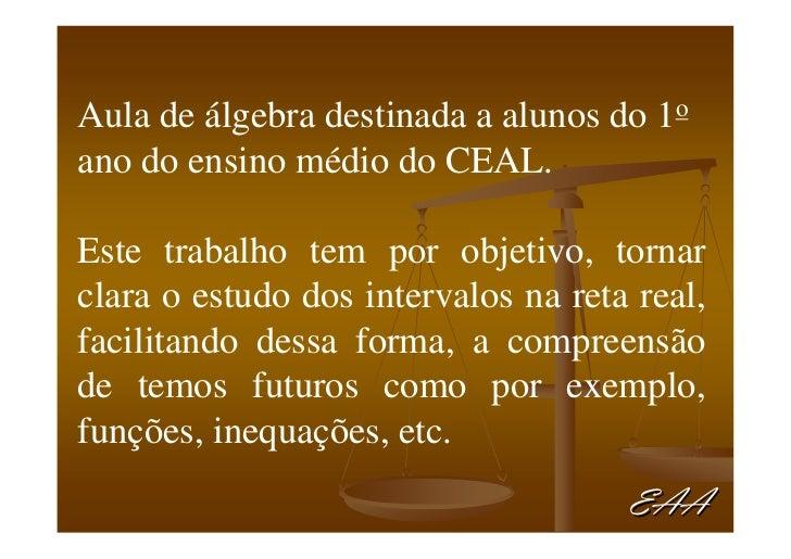 Aula de álgebra destinada a alunos do 1o ano do ensino médio do CEAL.  Este trabalho tem por objetivo, tornar clara o estu...