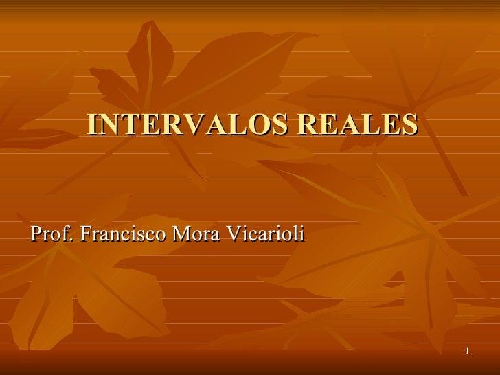 INTERVALOS REALES <ul><li>Prof. Francisco Mora Vicarioli </li></ul>