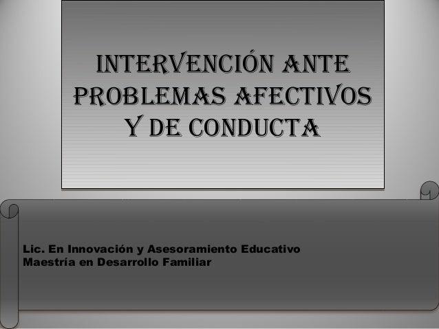 INTERVENCIÓN ANTE PROBLEMAS AFECTIVOS Y DE CONDUCTA INTERVENCIÓN ANTE PROBLEMAS AFECTIVOS Y DE CONDUCTA Lic. En Innovación...