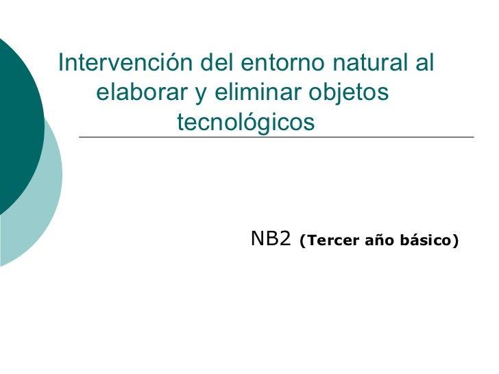 Intervención del entorno natural al elaborar y eliminar objetos  tecnológicos NB2  (Tercer año básico)