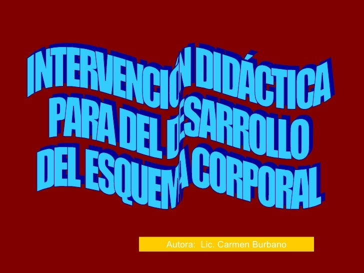 INTERVENCIÓN DIDÁCTICA PARA DEL DESARROLLO DEL ESQUEMA CORPORAL Autora:  Lic. Carmen Burbano