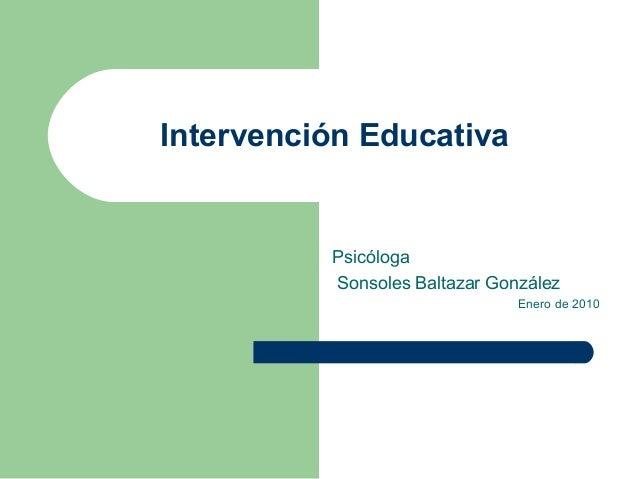 Intervención EducativaPsicólogaSonsoles Baltazar GonzálezEnero de 2010