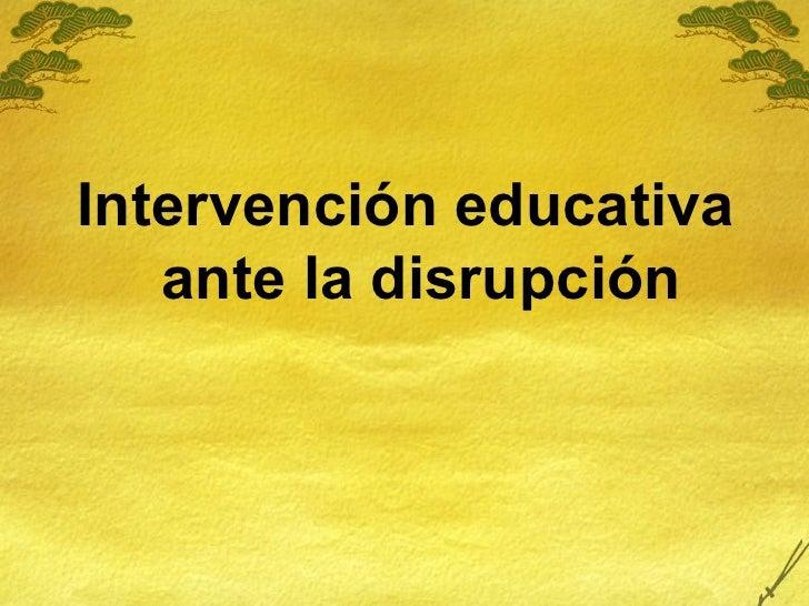 <ul><li>Intervención educativa ante la disrupción </li></ul>