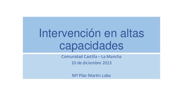 Intervención en altas capacidades Comunidad Castilla – La Mancha 10 de diciembre 2013 Mª Pilar Martín Lobo