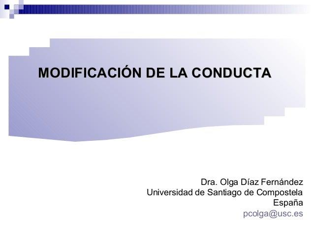 MODIFICACIÓN DE LA CONDUCTAMODIFICACIÓN DE LA CONDUCTA Dra. Olga Díaz Fernández Universidad de Santiago de Compostela Espa...