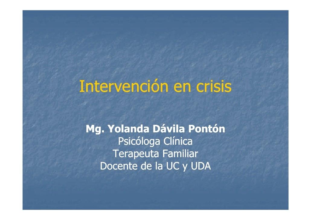 Intervención en crisis  Mg. Yolanda Dávila Pontón       Psicóloga Clínica      Terapeuta Familiar   Docente de la UC y UDA