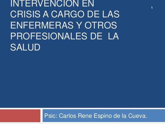INTERVENCIÓN EN CRISIS A CARGO DE LAS ENFERMERAS Y OTROS PROFESIONALES DE LA SALUD Psic: Carlos Rene Espino de la Cueva. 1