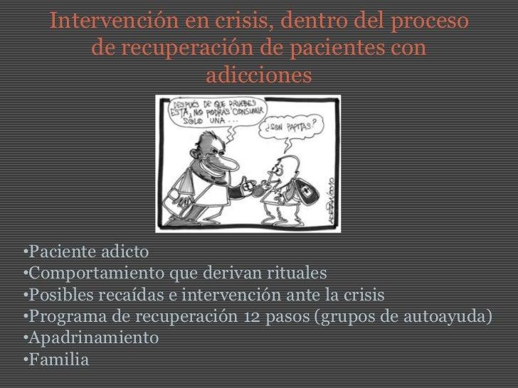 Intervención en crisis, dentro del proceso de recuperación de pacientes con adicciones  <br /><ul><li>Paciente adicto